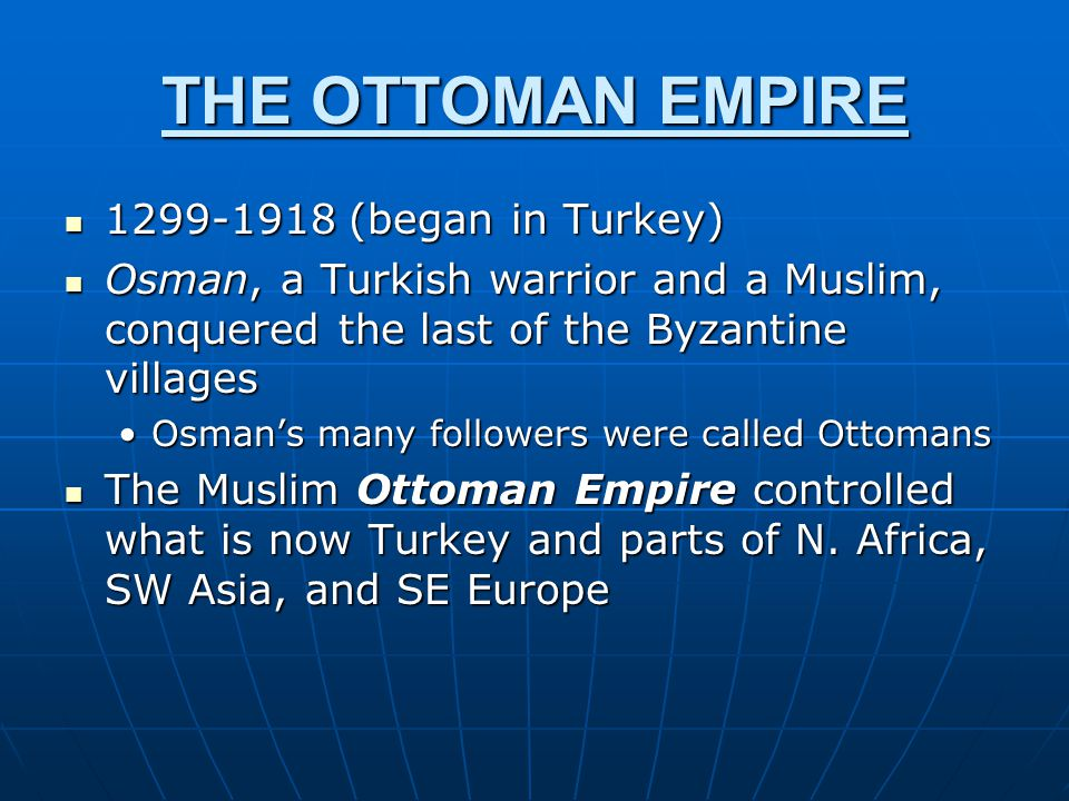 THE OTTOMAN EMPIRE 1299-1918 (began in Turkey)
