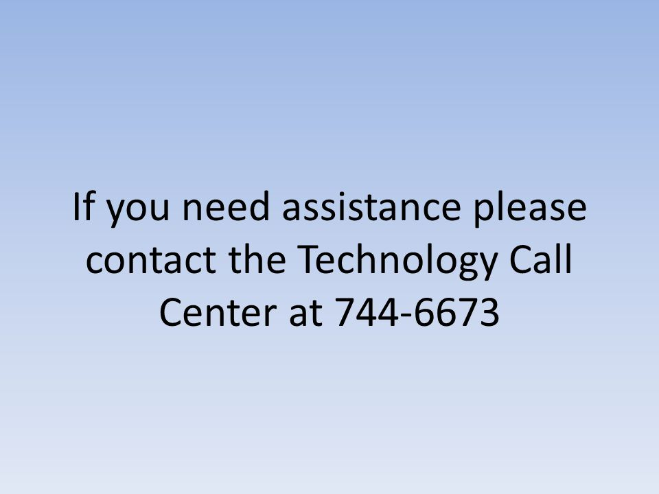 If you need assistance please contact the Technology Call Center at 744-6673