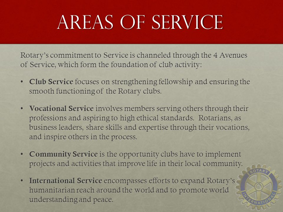 Areas of Service Rotary's commitment to Service is channeled through the 4 Avenues of Service, which form the foundation of club activity: