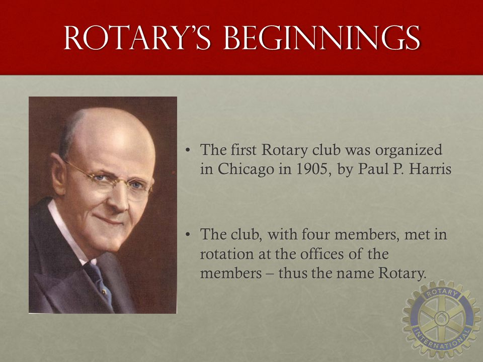 Rotary's beginnings The first Rotary club was organized in Chicago in 1905, by Paul P. Harris.