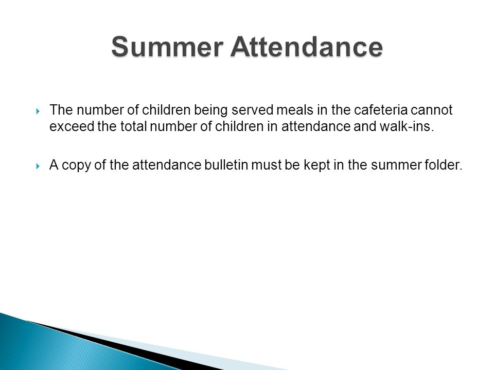 Summer Attendance The number of children being served meals in the cafeteria cannot exceed the total number of children in attendance and walk-ins.