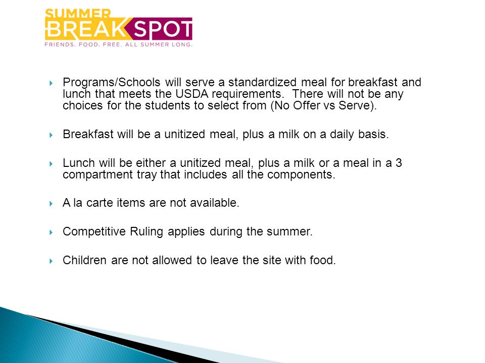 Programs/Schools will serve a standardized meal for breakfast and lunch that meets the USDA requirements. There will not be any choices for the students to select from (No Offer vs Serve).