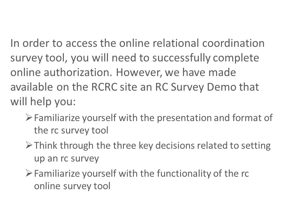 In order to access the online relational coordination survey tool, you will need to successfully complete online authorization. However, we have made available on the RCRC site an RC Survey Demo that will help you: