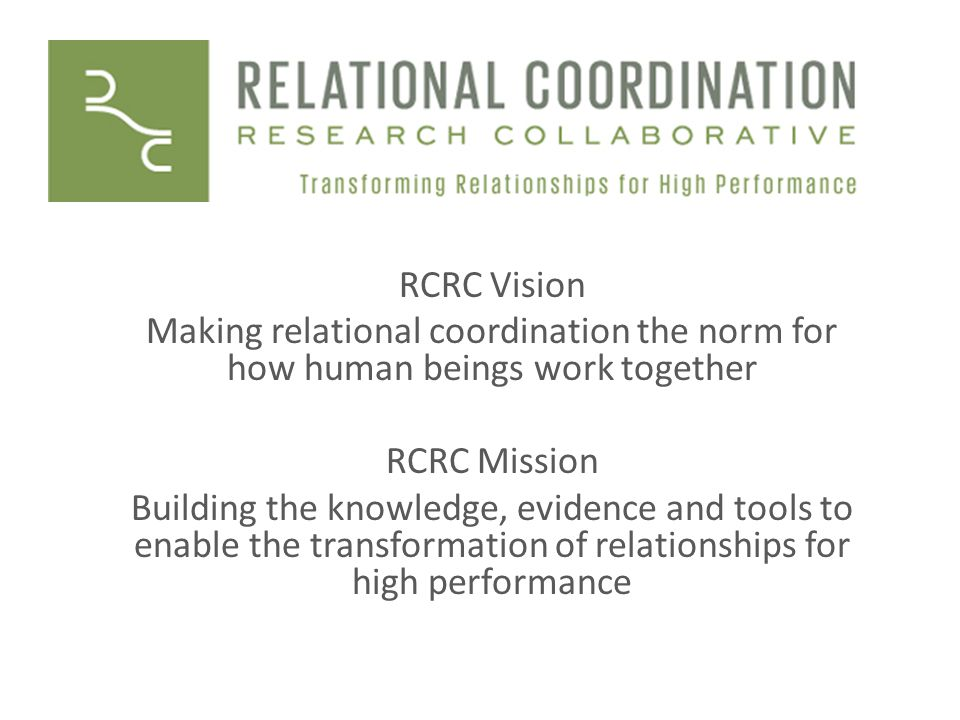 RCRC Vision Making relational coordination the norm for how human beings work together. RCRC Mission.