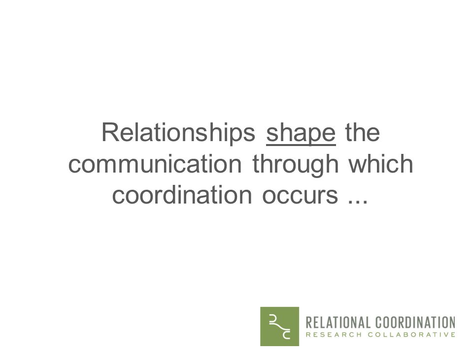 Findings Relationships shape the communication through which coordination occurs ...