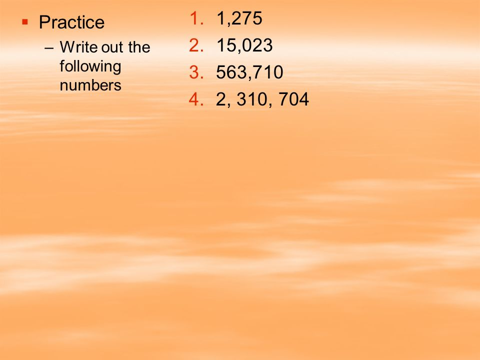 1,275 15,023 563,710 2, 310, 704 Practice Write out the following numbers