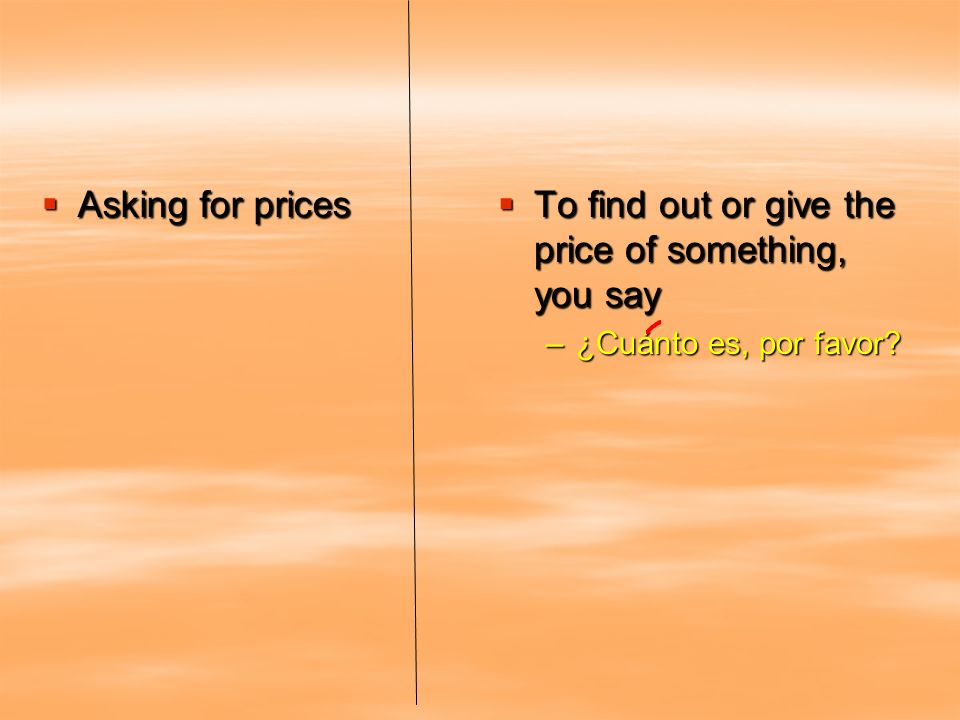 To find out or give the price of something, you say