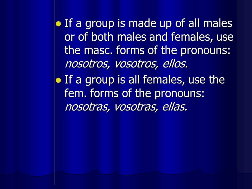 If a group is made up of all males or of both males and females, use the masc. forms of the pronouns: nosotros, vosotros, ellos.