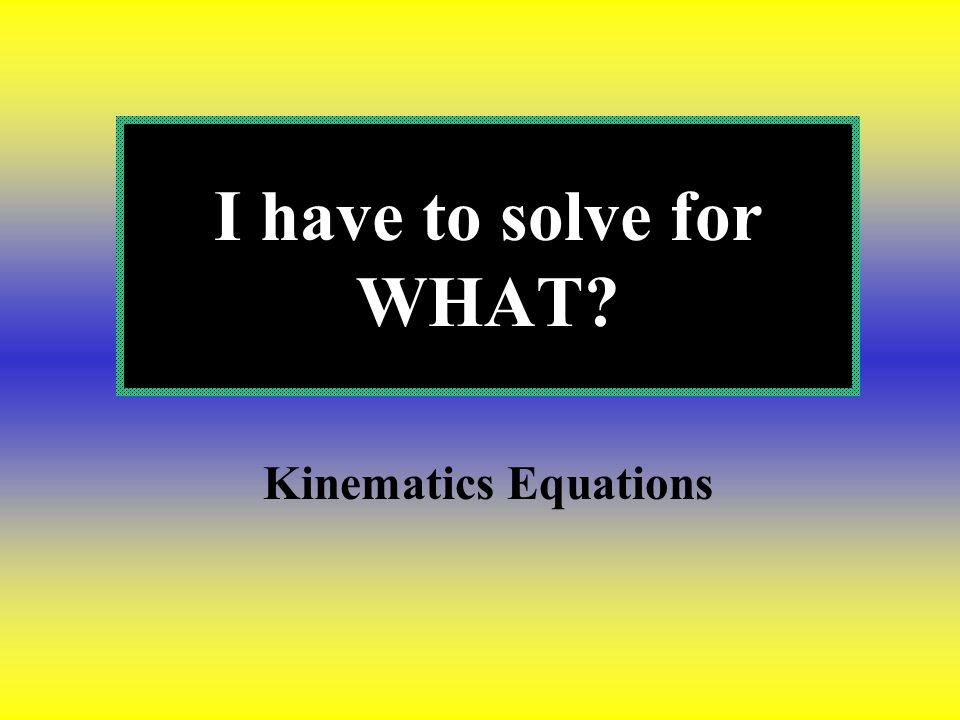 I have to solve for WHAT Kinematics Equations