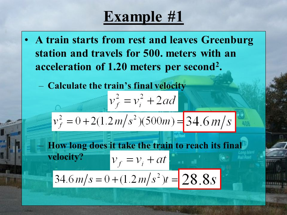 Example #1 A train starts from rest and leaves Greenburg station and travels for 500. meters with an acceleration of 1.20 meters per second2.