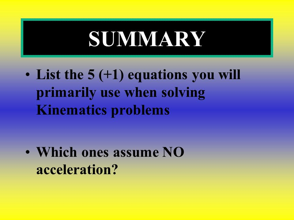 SUMMARY List the 5 (+1) equations you will primarily use when solving Kinematics problems.
