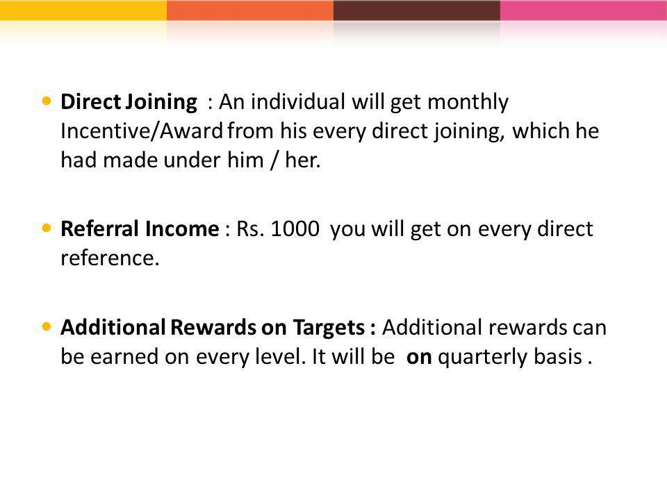 Direct Joining : An individual will get monthly Incentive/Award from his every direct joining, which he had made under him / her.