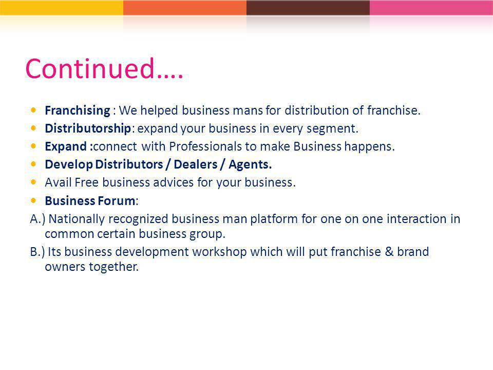 Continued…. Franchising : We helped business mans for distribution of franchise. Distributorship: expand your business in every segment.