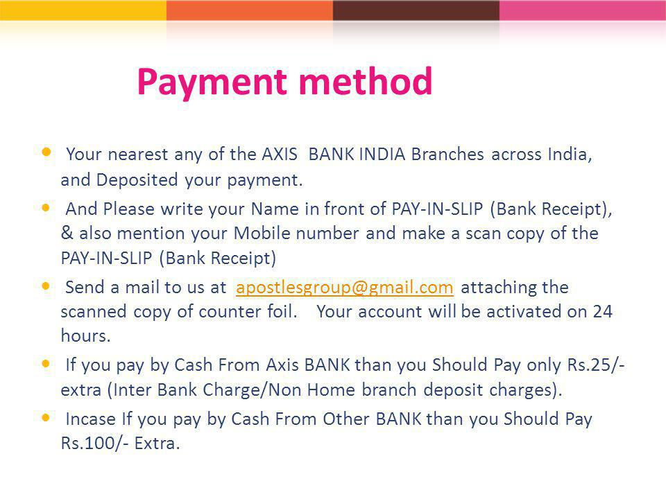 Payment method Your nearest any of the AXIS BANK INDIA Branches across India, and Deposited your payment.