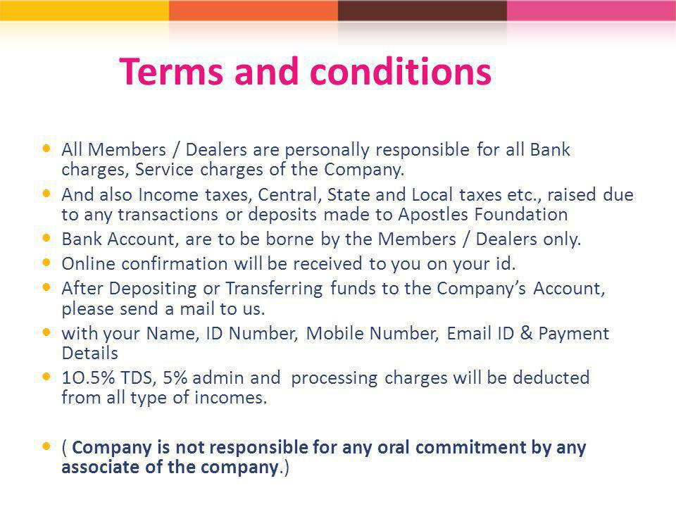 Terms and conditions All Members / Dealers are personally responsible for all Bank charges, Service charges of the Company.
