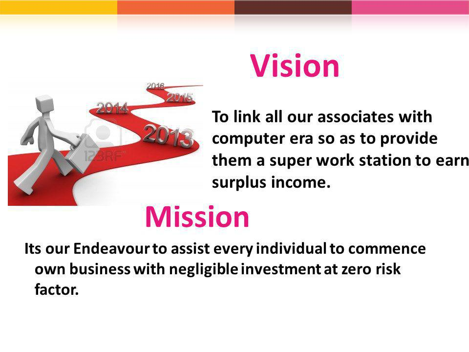 Vision To link all our associates with computer era so as to provide them a super work station to earn surplus income.