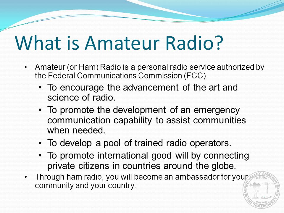 What is Amateur Radio Amateur (or Ham) Radio is a personal radio service authorized by the Federal Communications Commission (FCC).