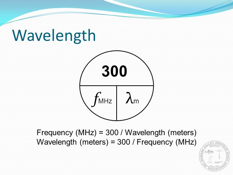 Wavelength 300 fMHz λm Frequency (MHz) = 300 / Wavelength (meters)