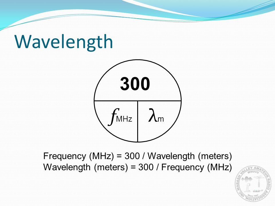 Wavelength 300 fMHz λm Frequency (MHz) = 300 / Wavelength (meters)