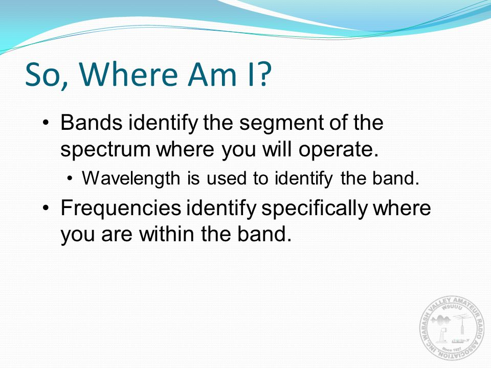 So, Where Am I Bands identify the segment of the spectrum where you will operate. Wavelength is used to identify the band.