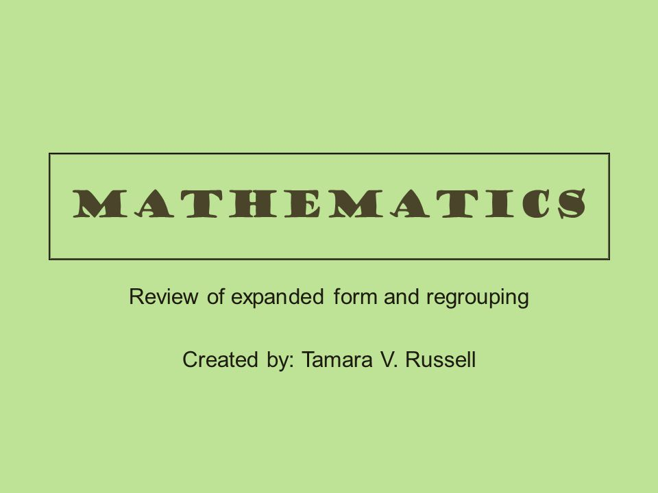 Review of expanded form and regrouping Created by: Tamara V. Russell