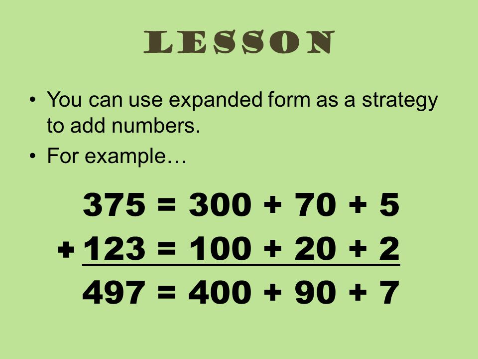 Lesson You can use expanded form as a strategy to add numbers. For example… 375 = 300 + 70 + 5. 123 = 100 + 20 + 2.