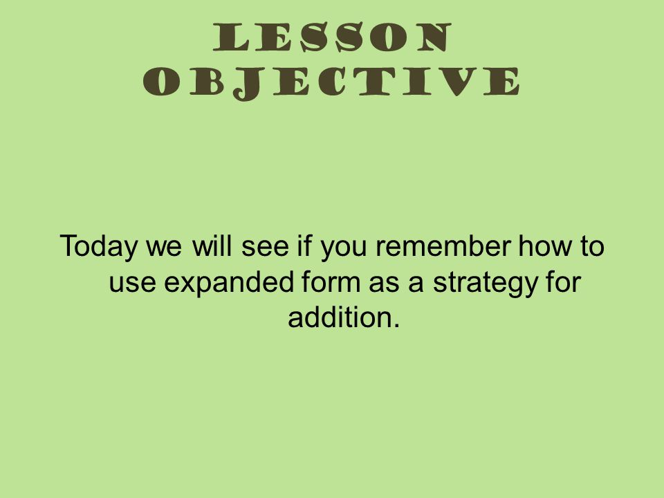 Lesson Objective Today we will see if you remember how to use expanded form as a strategy for addition.