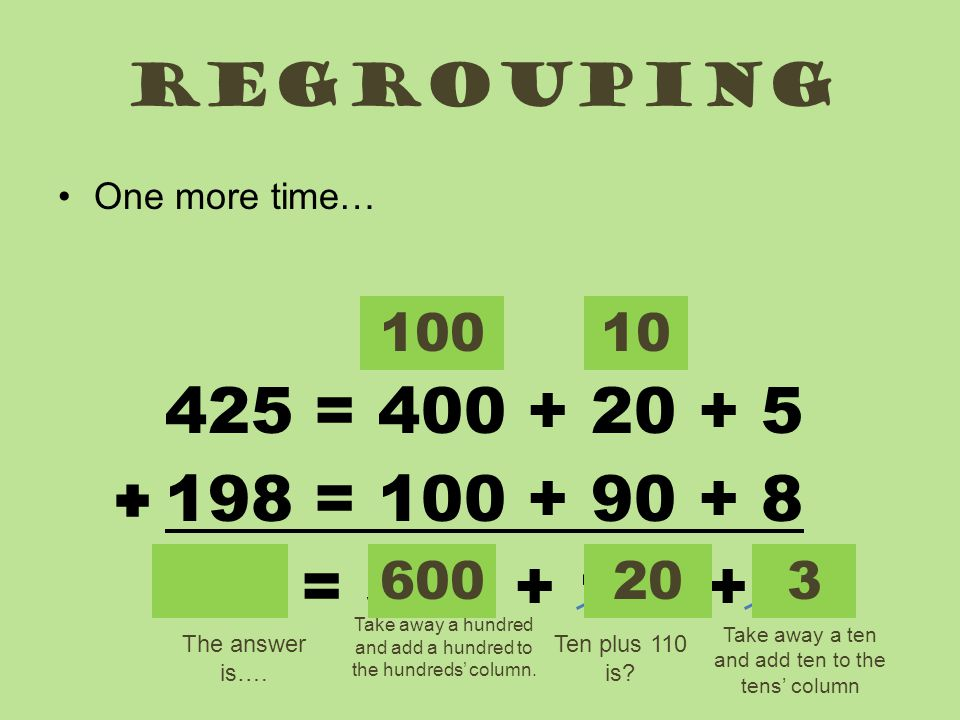 regrouping One more time… 100. 10. 425 = 400 + 20 + 5. 198 = 100 + 90 + 8. 623 = 500 + 110+ 13.