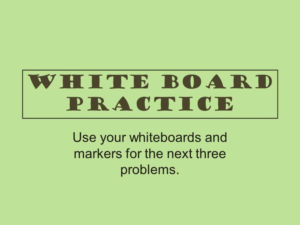 Use your whiteboards and markers for the next three problems.