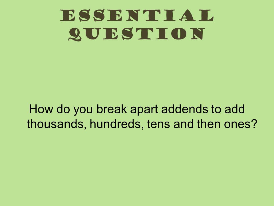 Essential question How do you break apart addends to add thousands, hundreds, tens and then ones