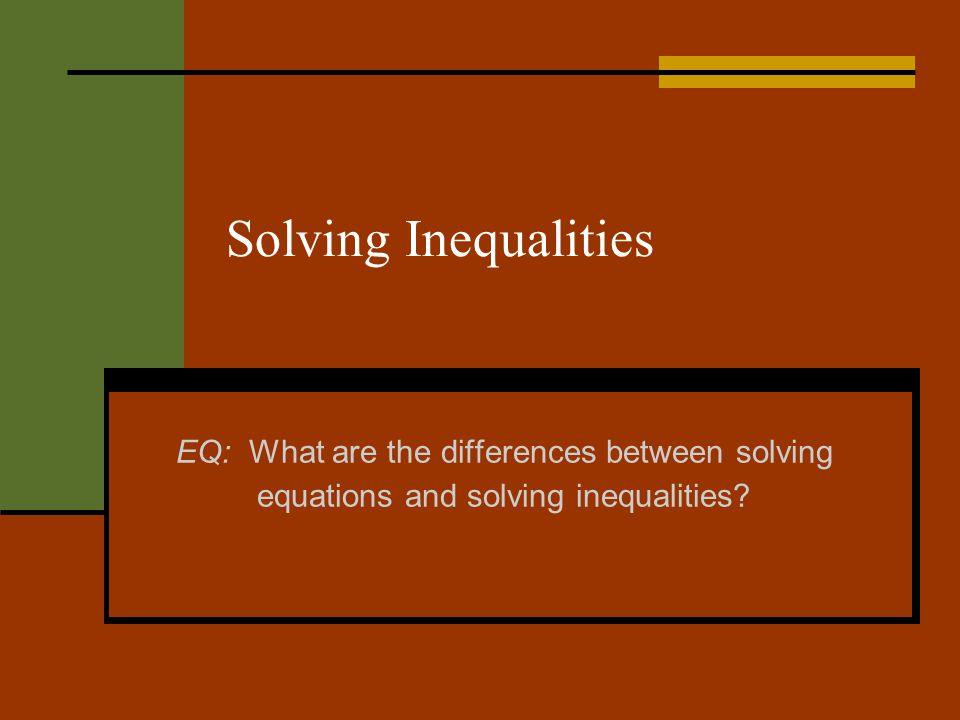 Solving Inequalities EQ: What are the differences between solving equations and solving inequalities