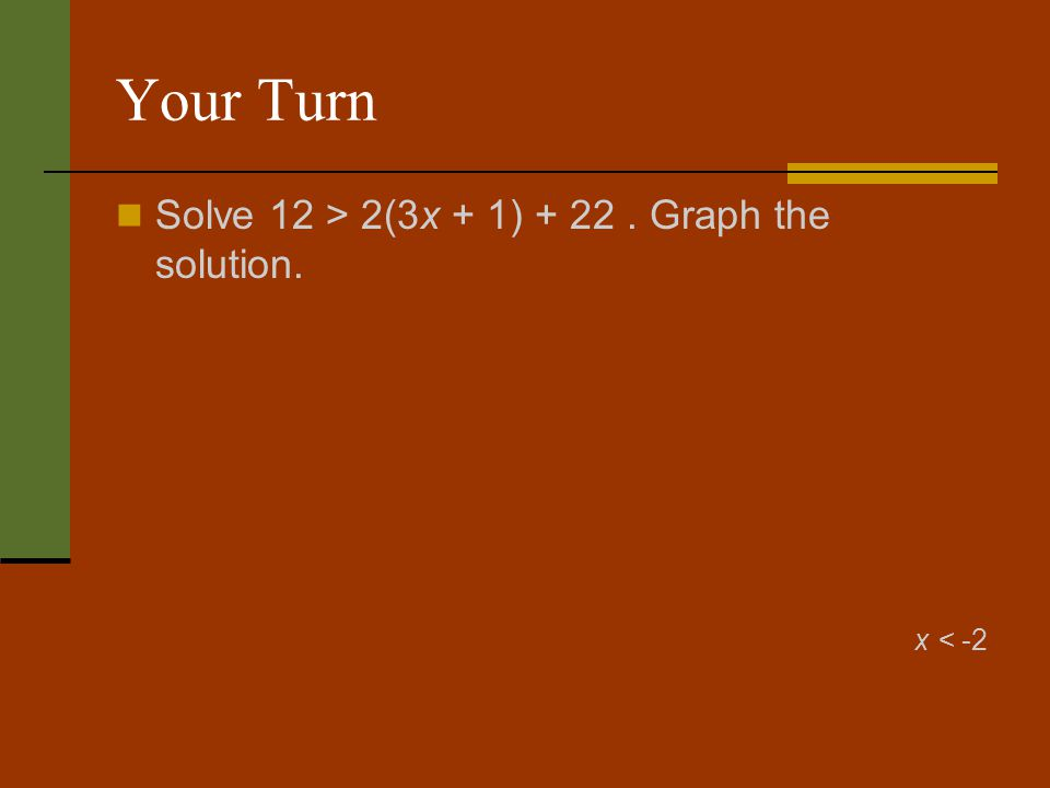 Your Turn Solve 12 > 2(3x + 1) + 22 . Graph the solution. x < -2