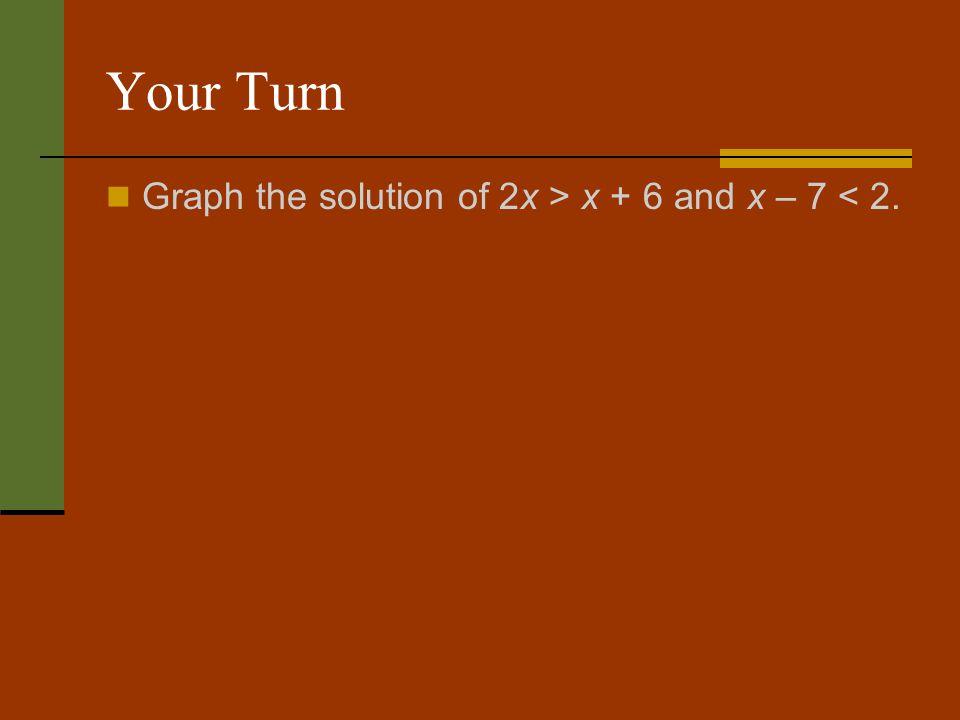 Your Turn Graph the solution of 2x > x + 6 and x – 7 < 2.