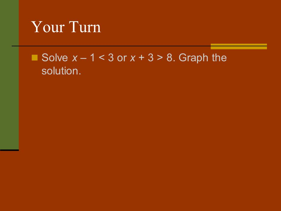 Your Turn Solve x – 1 < 3 or x + 3 > 8. Graph the solution.