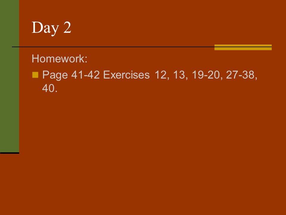 Day 2 Homework: Page 41-42 Exercises 12, 13, 19-20, 27-38, 40.
