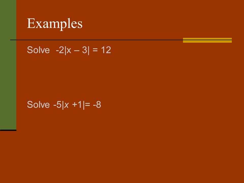 Examples Solve -2|x – 3| = 12 Solve -5|x +1|= -8