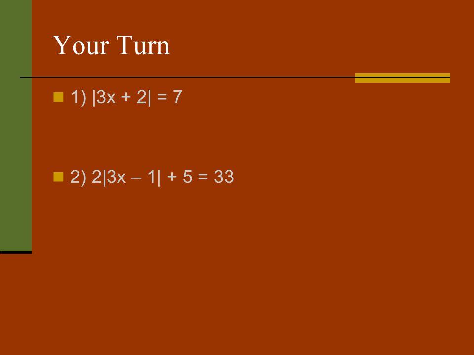 Your Turn 1) |3x + 2| = 7 2) 2|3x – 1| + 5 = 33