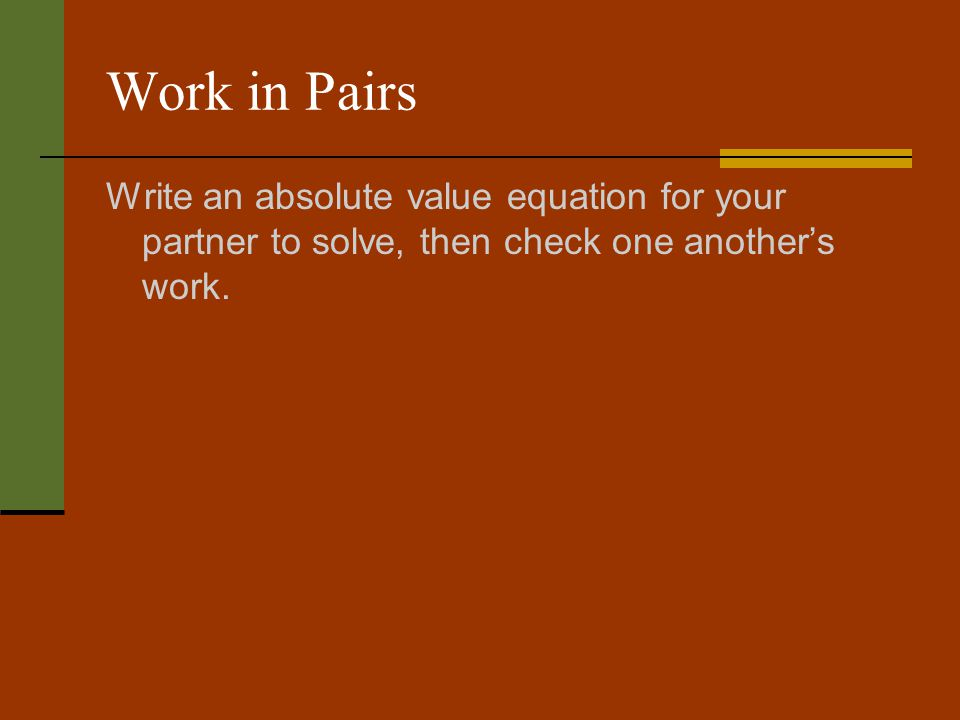 Work in Pairs Write an absolute value equation for your partner to solve, then check one another's work.