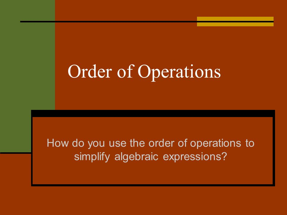 Order of Operations How do you use the order of operations to simplify algebraic expressions