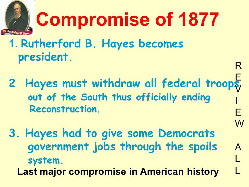 Compromise of 1877 1. Rutherford B. Hayes becomes president.
