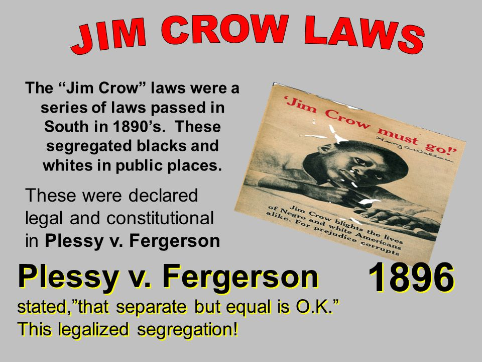 JIM CROW LAWS The Jim Crow laws were a series of laws passed in South in 1890's. These segregated blacks and whites in public places.