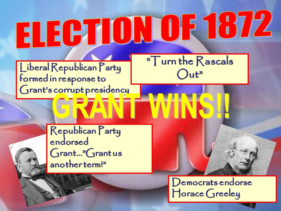 GRANT WINS!! ELECTION OF 1872 Turn the Rascals Out