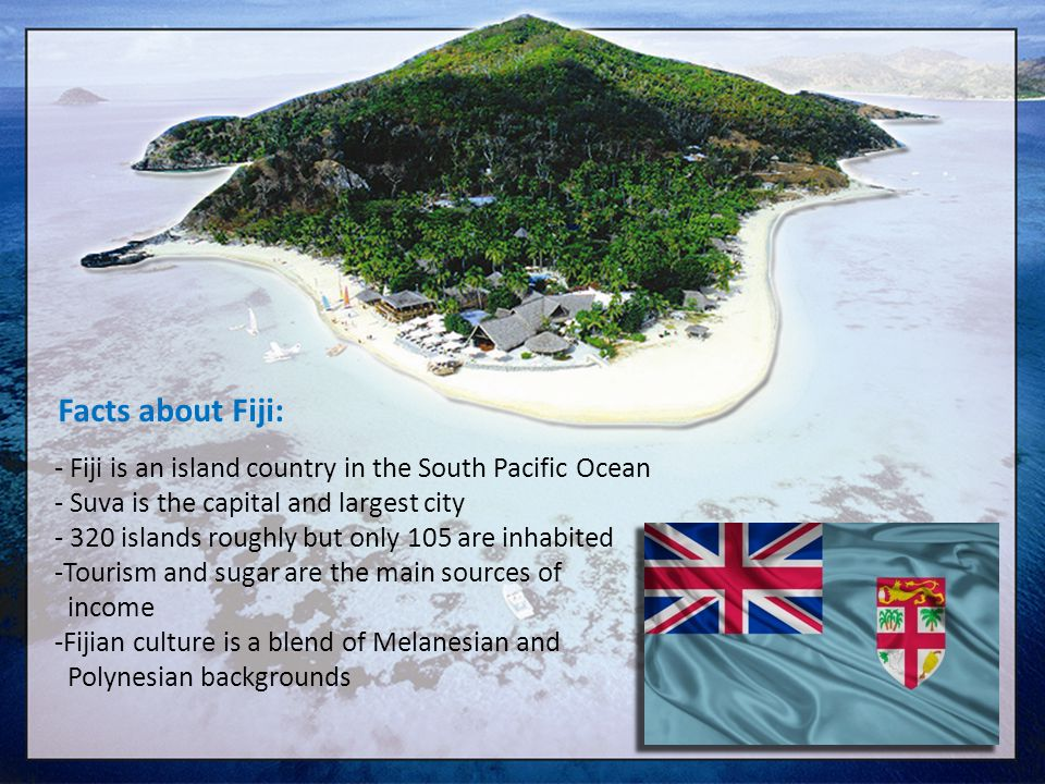 Facts about Fiji: - Fiji is an island country in the South Pacific Ocean. - Suva is the capital and largest city.
