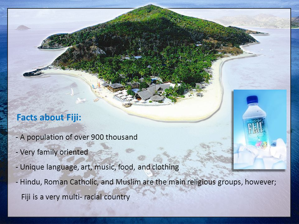 Facts about Fiji: - A population of over 900 thousand