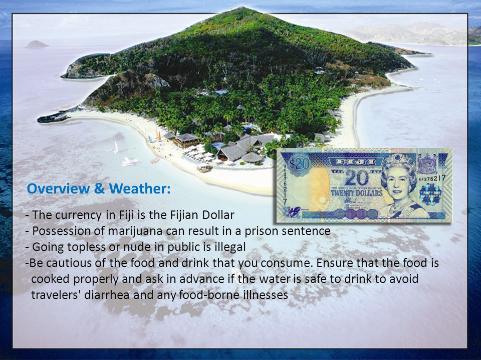 Overview & Weather: - The currency in Fiji is the Fijian Dollar