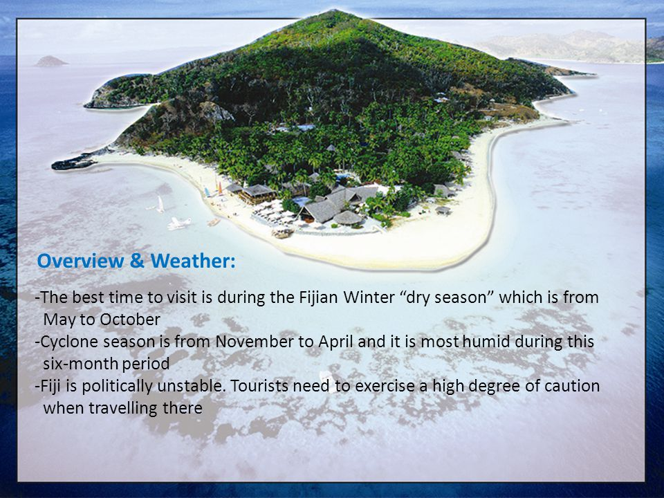 Overview & Weather: The best time to visit is during the Fijian Winter dry season which is from. May to October.