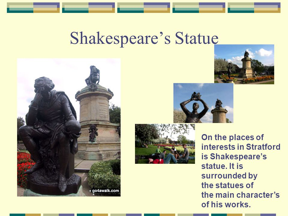 Shakespeare's Statue On the places of interests in Stratford is Shakespeare's statue. It is surrounded by.