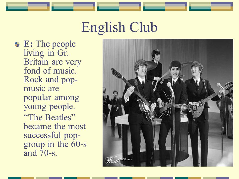 English Club E: The people living in Gr. Britain are very fond of music. Rock and pop- music are popular among young people.