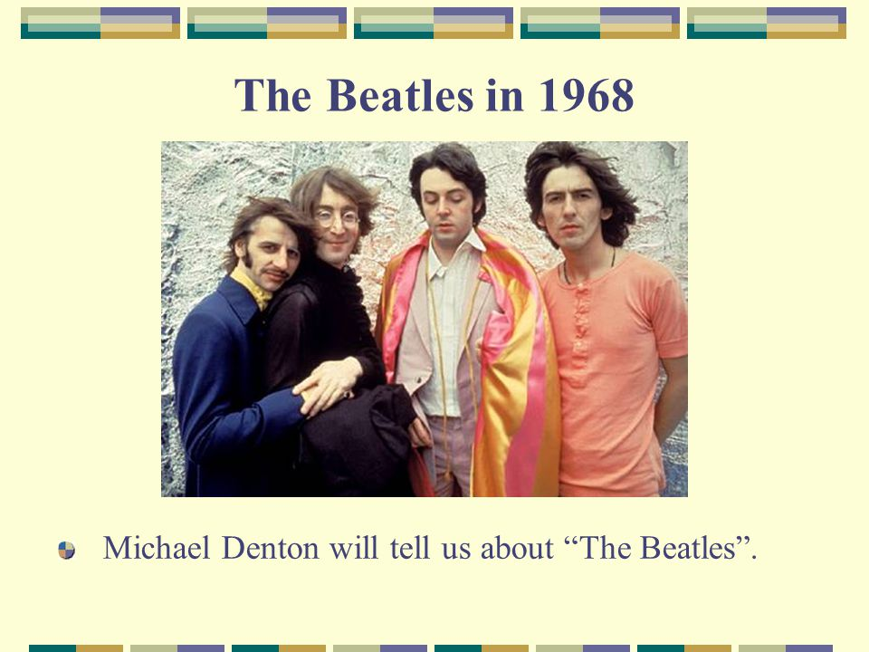 The Beatles in 1968 Michael Denton will tell us about The Beatles .