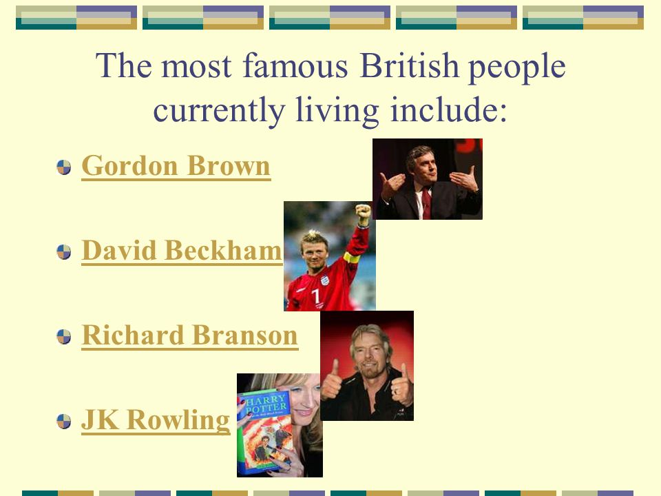 The most famous British people currently living include: